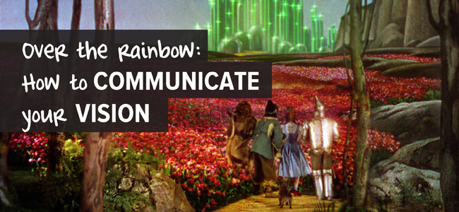 somewhere over the rainbow - how to communicate your vision